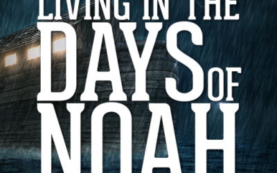 Living in the Days of Noah – Part 6
