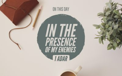 1 Adar — In The Presence Of My Enemies