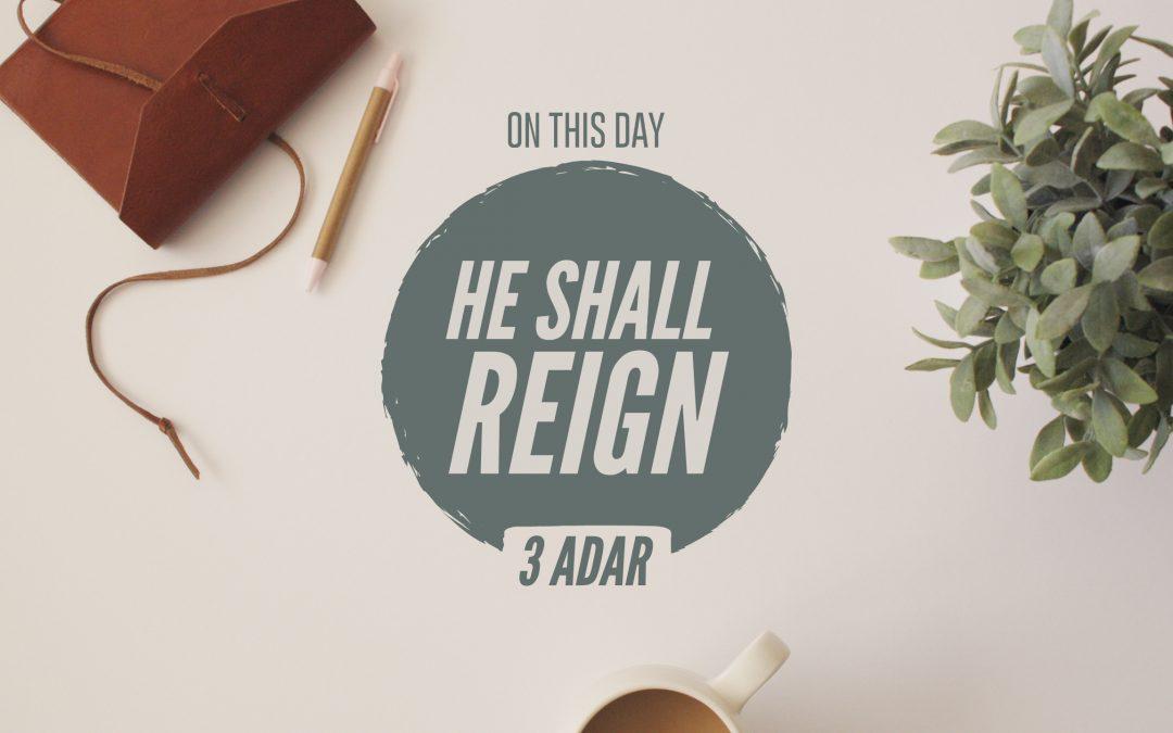 """3 Adar I – """"He Shall Reign"""""""