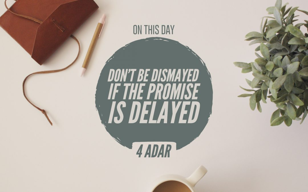 4 Adar – Don't Be Dismayed If the Promise Is Delayed