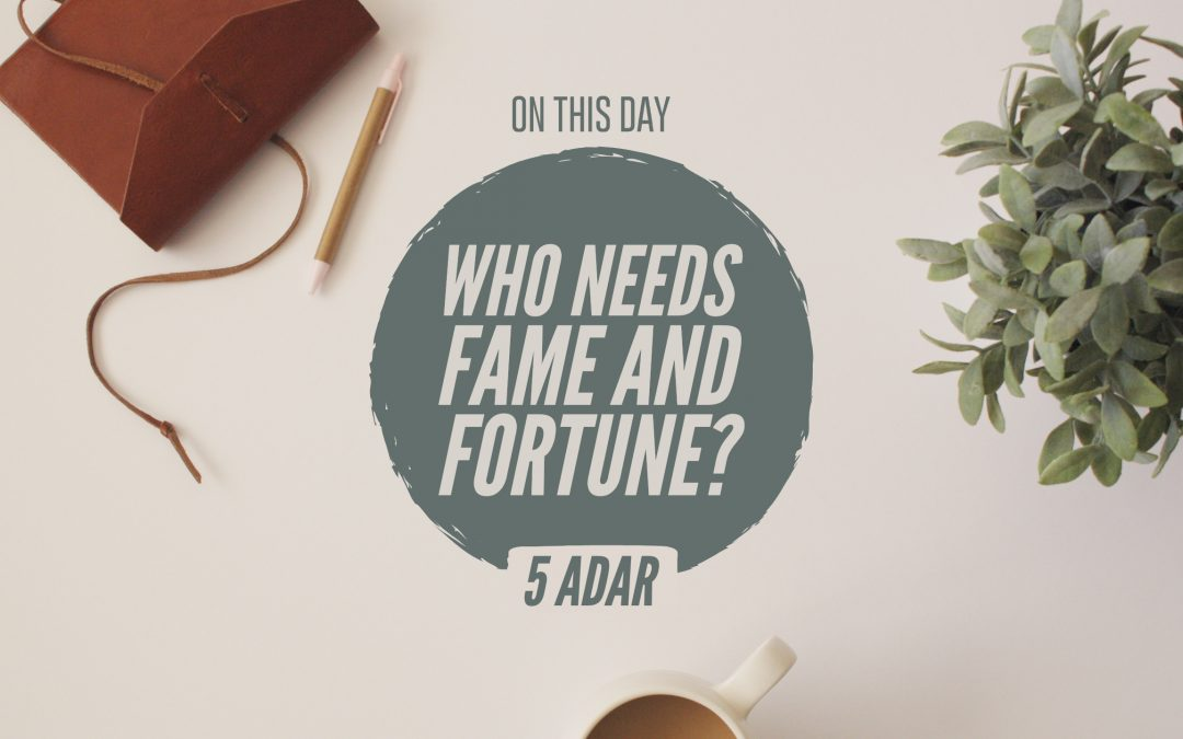 "5 Adar I – ""Who Needs Fame and Fortune?"""
