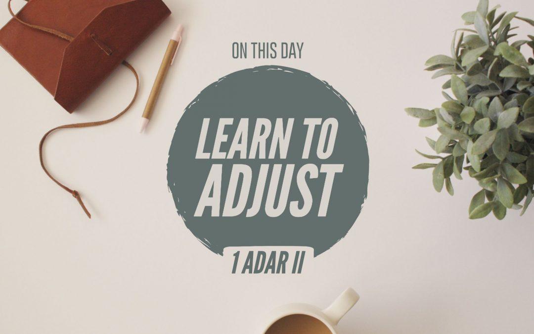 1 Adar II – Learn To Adjust