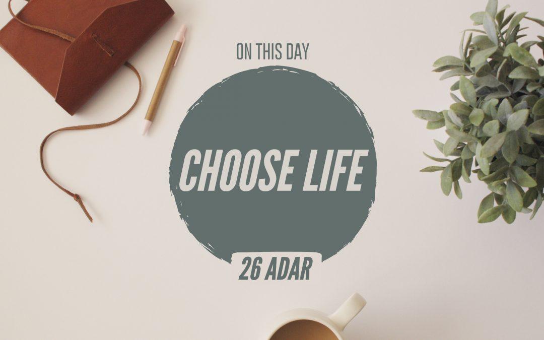 26 Adar I – Choose Life